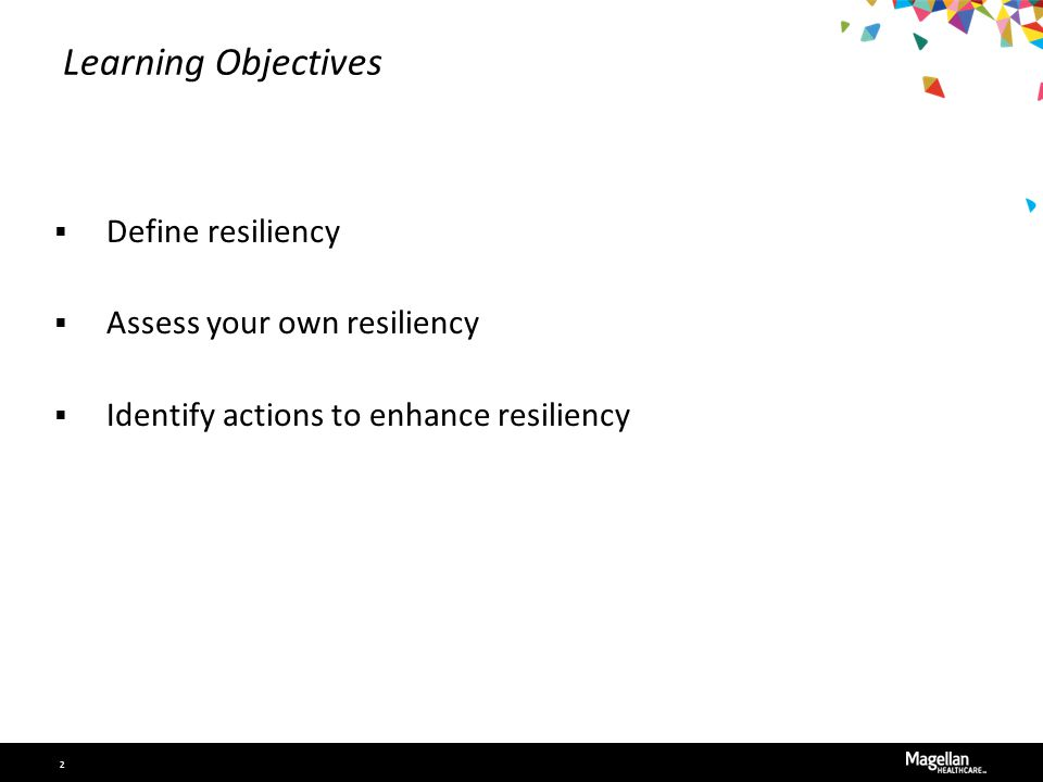 Learning Objectives  Define resiliency  Assess your own resiliency  Identify actions to enhance resiliency 2