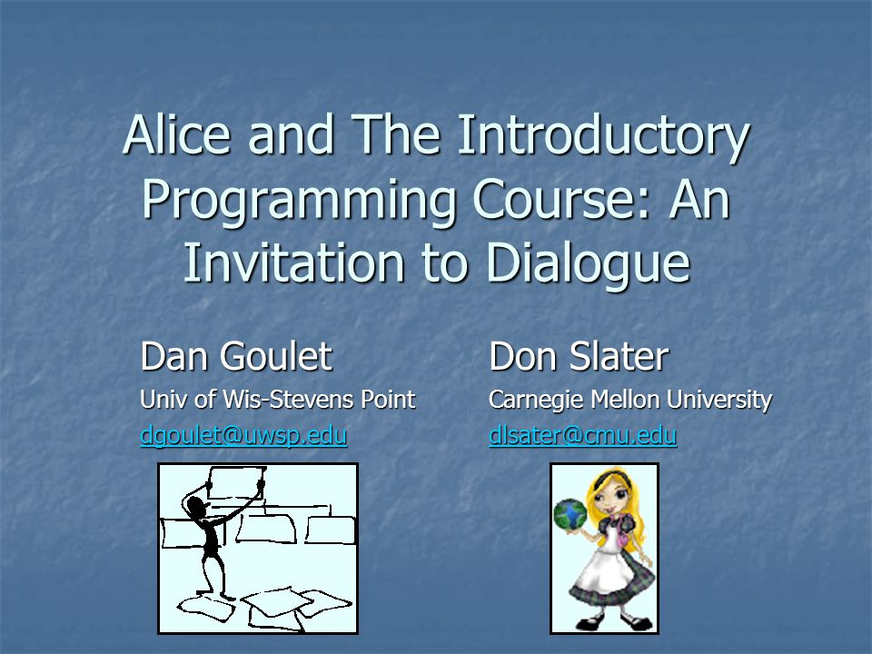 Alice and The Introductory Programming Course: An Invitation to Dialogue Dan GouletDon Slater Univ of Wis-Stevens PointCarnegie Mellon University dgoulet@uwsp.edudlsater@cmu.edu dgoulet@uwsp.edudlsater@cmu.edu