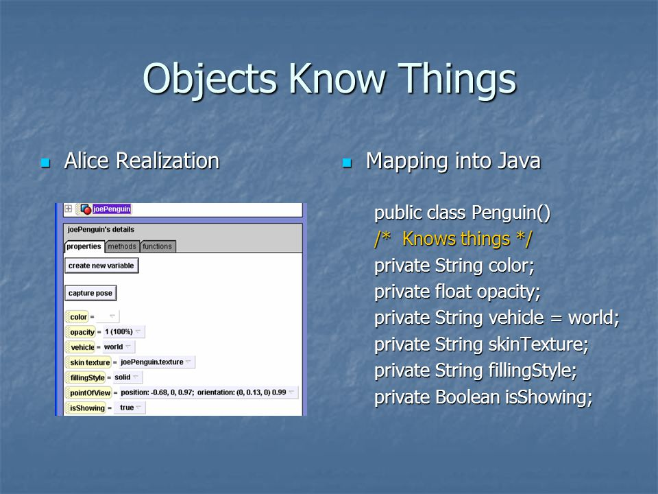 Objects Know Things Alice Realization Alice Realization Mapping into Java Mapping into Java public class Penguin() /* Knows things */ private String color; private float opacity; private String vehicle = world; private String skinTexture; private String fillingStyle; private Boolean isShowing;