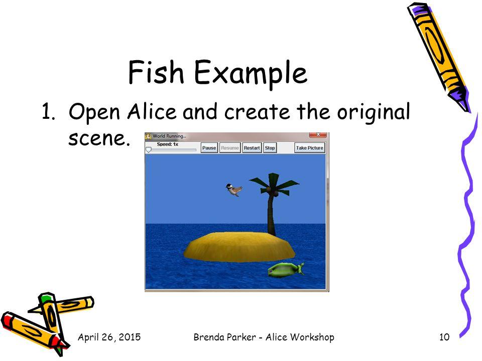 Fish Example 1.Open Alice and create the original scene. April 26, 2015Brenda Parker - Alice Workshop10