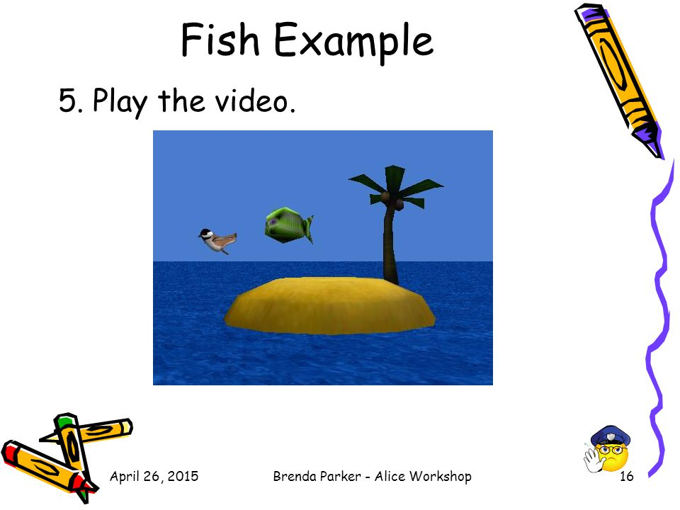 Fish Example 5. Play the video. April 26, 2015Brenda Parker - Alice Workshop16
