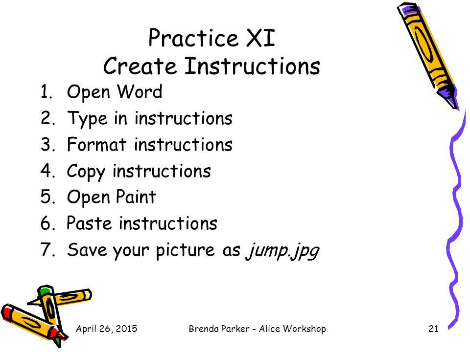 Practice XI Create Instructions 1.Open Word 2.Type in instructions 3.Format instructions 4.Copy instructions 5.Open Paint 6.Paste instructions 7.Save