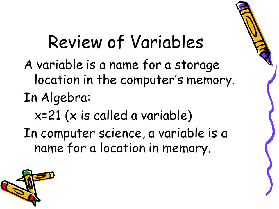Review of Variables A variable is a name for a storage location in the computer's memory.