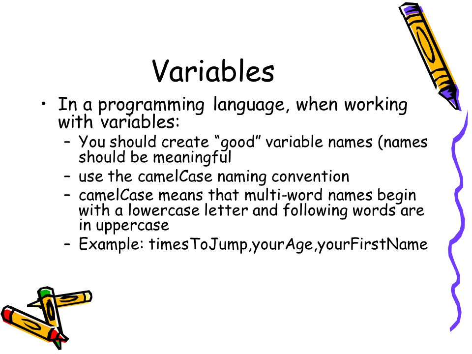 Variables In a programming language, when working with variables: –You should create good variable names (names should be meaningful –use the camelCase naming convention –camelCase means that multi-word names begin with a lowercase letter and following words are in uppercase –Example: timesToJump,yourAge,yourFirstName