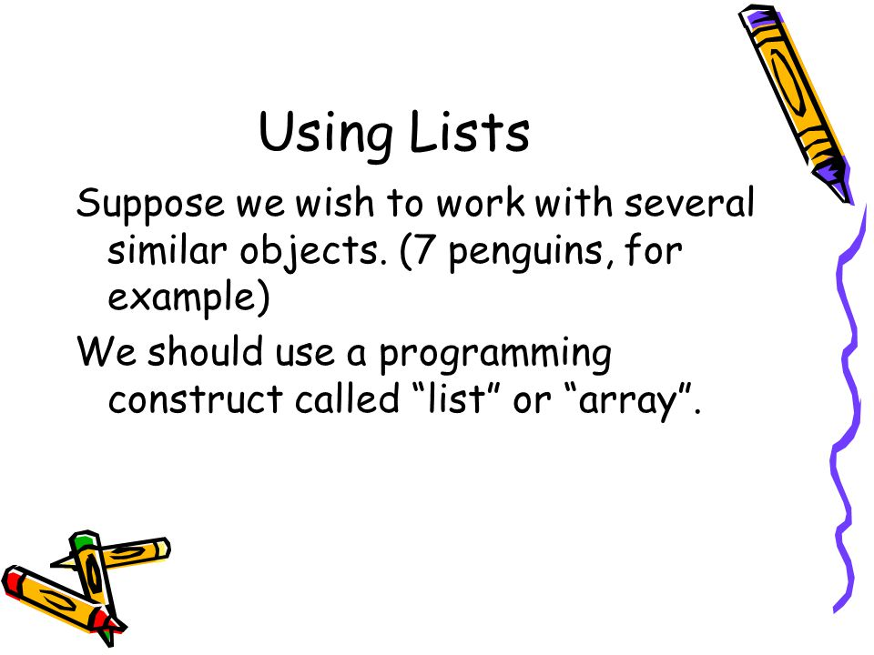 Using Lists Suppose we wish to work with several similar objects.