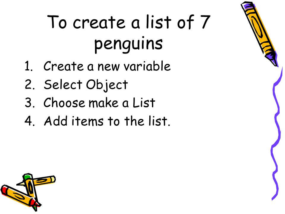 To create a list of 7 penguins 1.Create a new variable 2.Select Object 3.Choose make a List 4.Add items to the list.