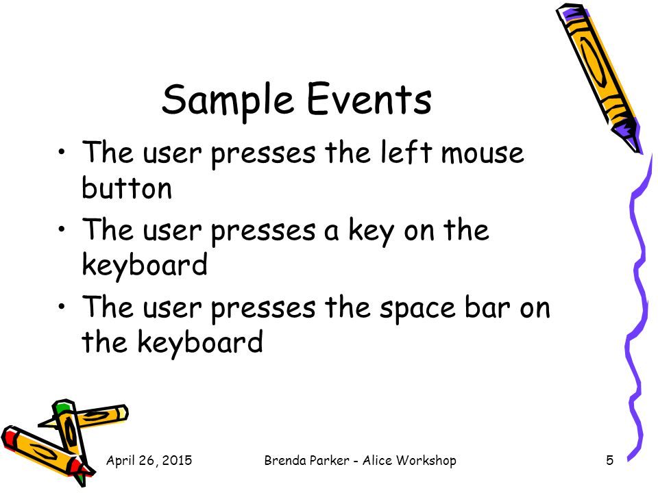 Sample Events The user presses the left mouse button The user presses a key on the keyboard The user presses the space bar on the keyboard April 26, 2