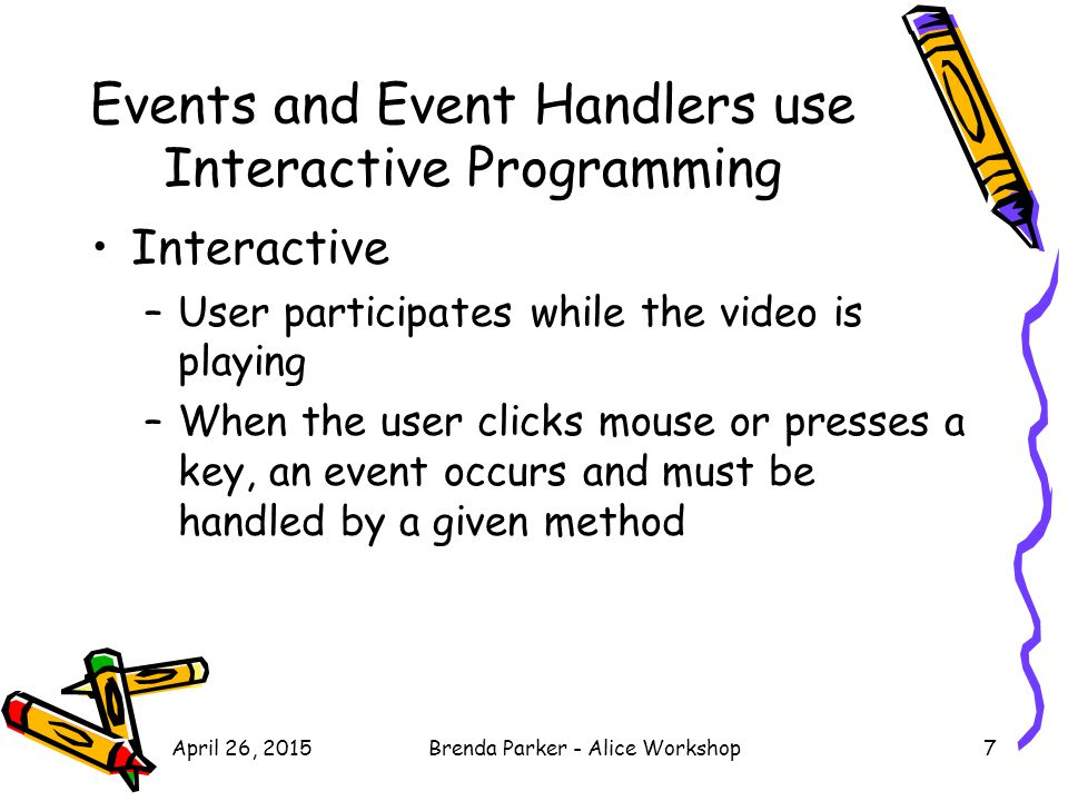 April 26, 2015Brenda Parker - Alice Workshop7 Events and Event Handlers use Interactive Programming Interactive –User participates while the video is playing –When the user clicks mouse or presses a key, an event occurs and must be handled by a given method