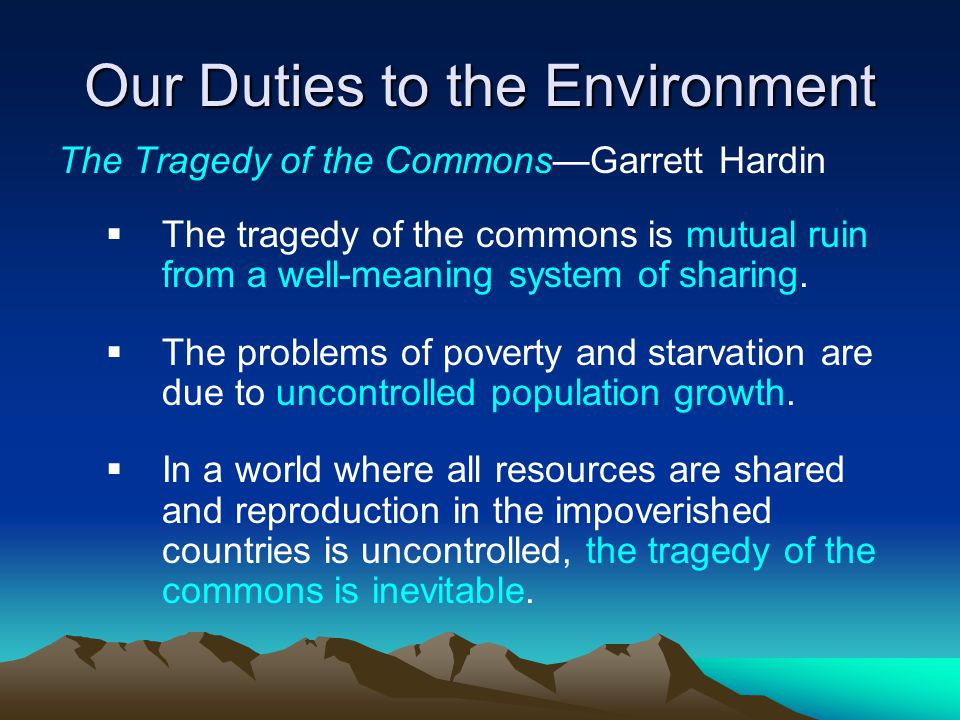 Our Duties to the Environment The Tragedy of the Commons—Garrett Hardin  The tragedy of the commons is mutual ruin from a well-meaning system of shar
