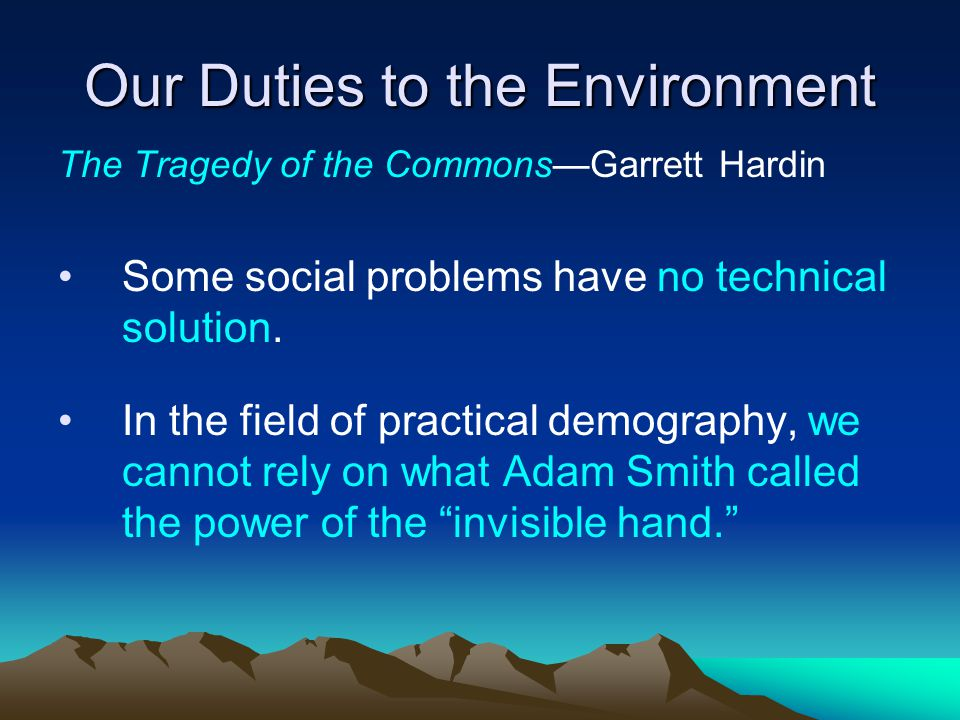Our Duties to the Environment The Tragedy of the Commons—Garrett Hardin  We cannot control the long-term breeding of mankind by an appeal to conscience.