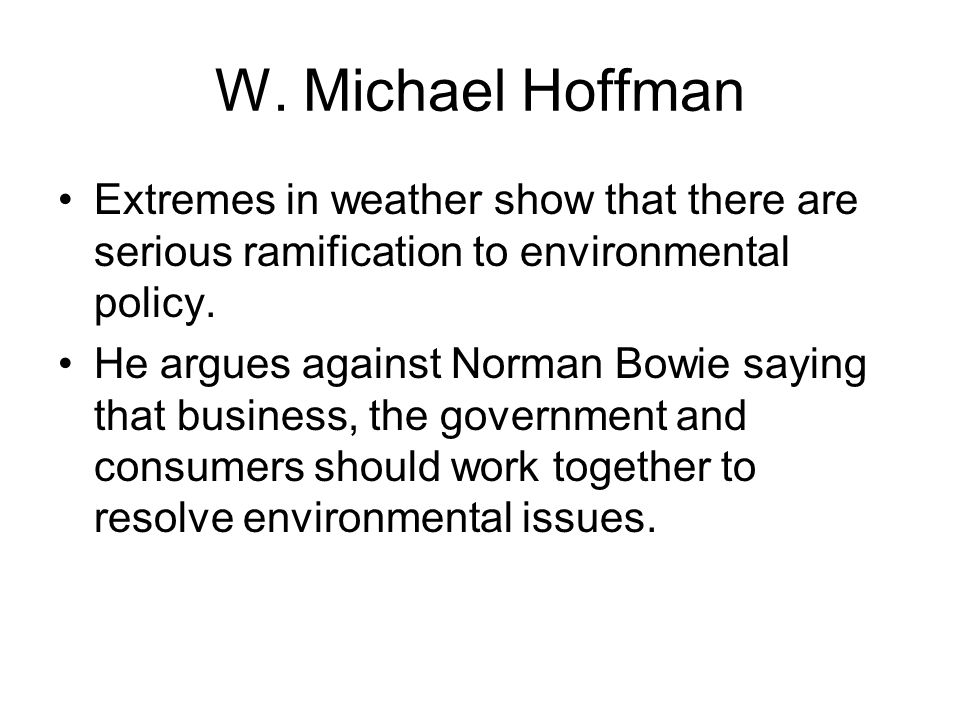 W. Michael Hoffman Extremes in weather show that there are serious ramification to environmental policy. He argues against Norman Bowie saying that bu