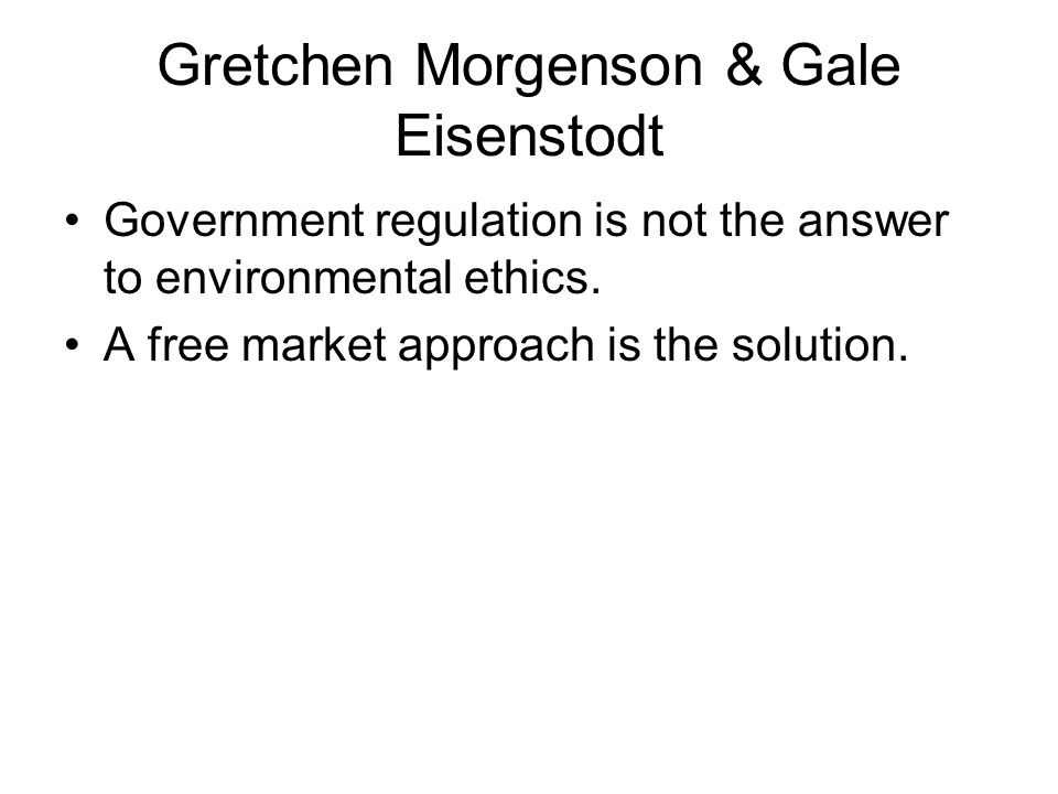 Gretchen Morgenson & Gale Eisenstodt Government regulation is not the answer to environmental ethics.