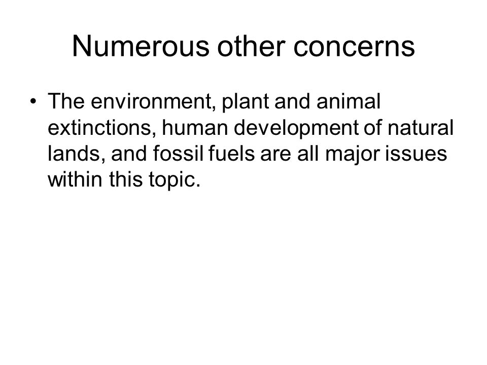 Numerous other concerns The environment, plant and animal extinctions, human development of natural lands, and fossil fuels are all major issues within this topic.