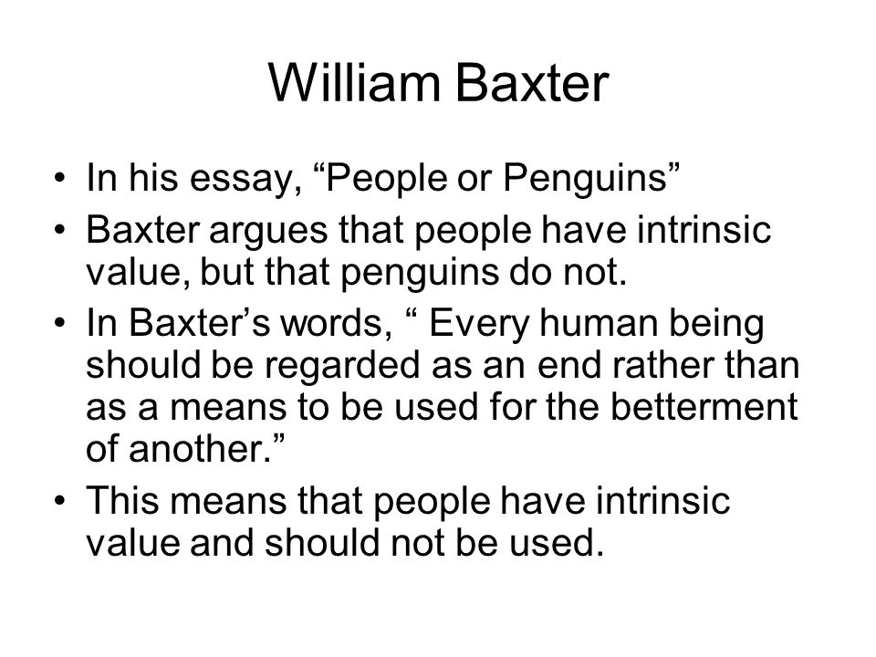 William Baxter In his essay, People or Penguins Baxter argues that people have intrinsic value, but that penguins do not.