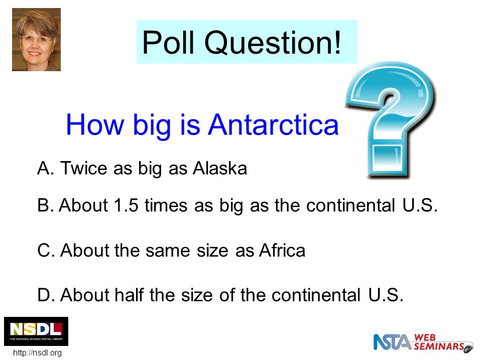 How big is Antarctica A. Twice as big as Alaska B. About 1.5 times as big as the continental U.S. C. About the same size as Africa D. About half the s