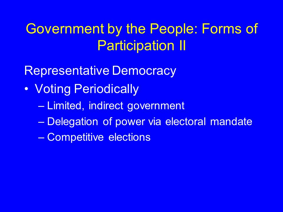 Government by the People: Forms of Participation II Representative Democracy Voting Periodically –Limited, indirect government –Delegation of power via electoral mandate –Competitive elections
