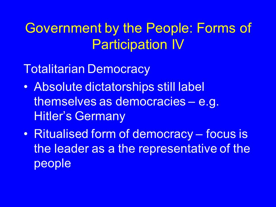 Government by the People: Forms of Participation IV Totalitarian Democracy Absolute dictatorships still label themselves as democracies – e.g.