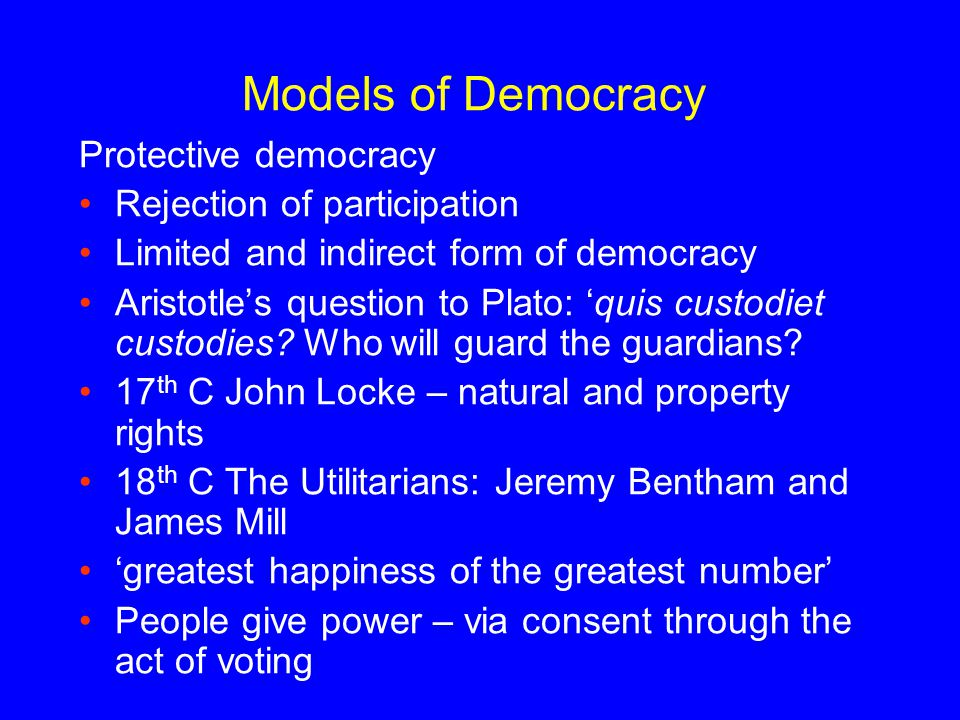 Models of Democracy Protective democracy Rejection of participation Limited and indirect form of democracy Aristotle's question to Plato: 'quis custod