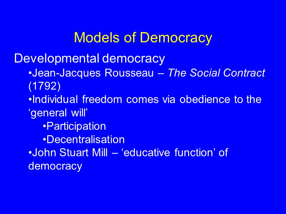 Models of Democracy Developmental democracy Jean-Jacques Rousseau – The Social Contract (1792) Individual freedom comes via obedience to the 'general