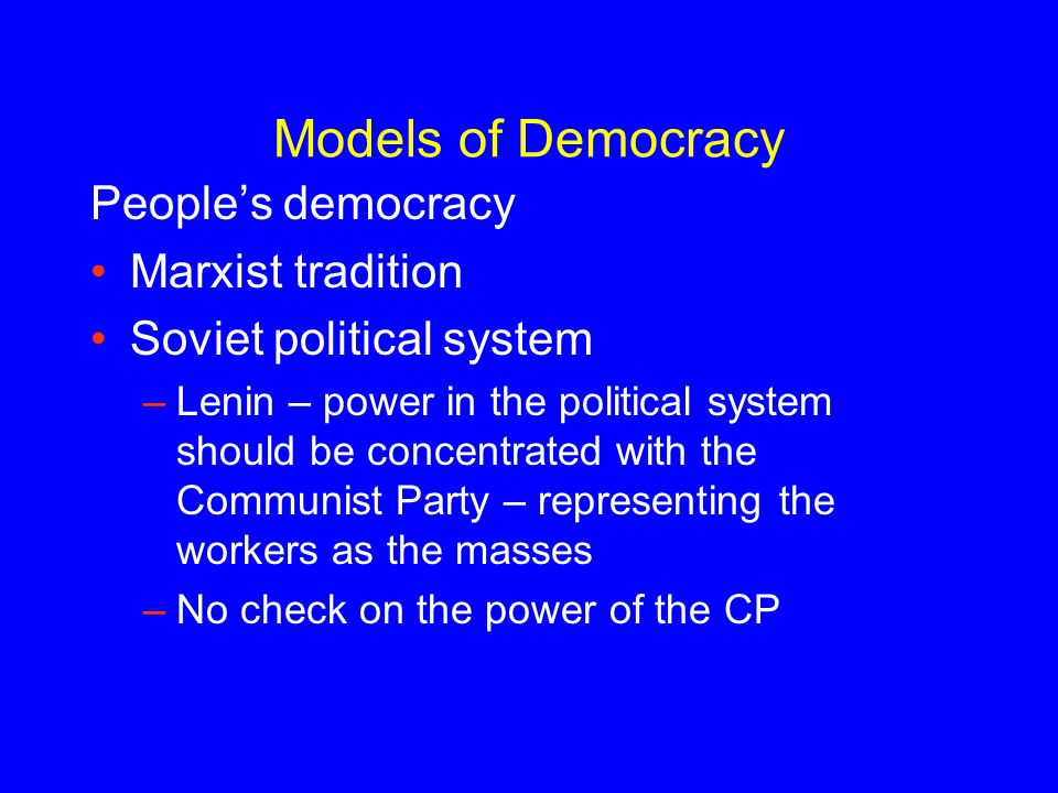 Models of Democracy People's democracy Marxist tradition Soviet political system –Lenin – power in the political system should be concentrated with the Communist Party – representing the workers as the masses –No check on the power of the CP