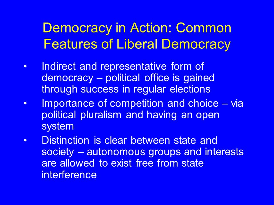 Democracy in Action: Common Features of Liberal Democracy Indirect and representative form of democracy – political office is gained through success in regular elections Importance of competition and choice – via political pluralism and having an open system Distinction is clear between state and society – autonomous groups and interests are allowed to exist free from state interference