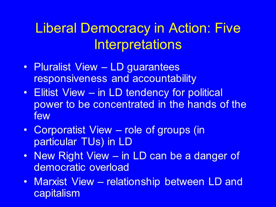Liberal Democracy in Action: Five Interpretations Pluralist View – LD guarantees responsiveness and accountability Elitist View – in LD tendency for political power to be concentrated in the hands of the few Corporatist View – role of groups (in particular TUs) in LD New Right View – in LD can be a danger of democratic overload Marxist View – relationship between LD and capitalism