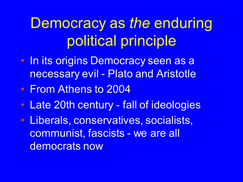 Democracy as the enduring political principle In its origins Democracy seen as a necessary evil - Plato and Aristotle From Athens to 2004 Late 20th century - fall of ideologies Liberals, conservatives, socialists, communist, fascists - we are all democrats now