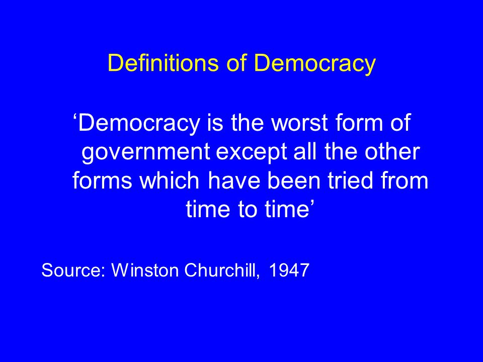 Definitions of Democracy 'Democracy is the worst form of government except all the other forms which have been tried from time to time' Source: Winston Churchill, 1947