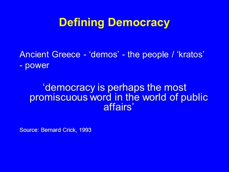 Defining Democracy Ancient Greece - 'demos' - the people / 'kratos' - power 'democracy is perhaps the most promiscuous word in the world of public affairs' Source: Bernard Crick, 1993