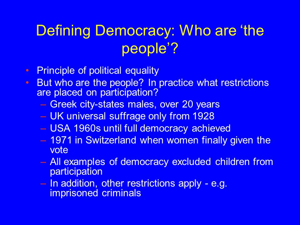 Defining Democracy: Who are 'the people'? Principle of political equality But who are the people? In practice what restrictions are placed on particip