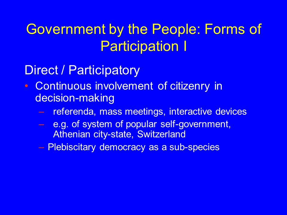Government by the People: Forms of Participation I Direct / Participatory Continuous involvement of citizenry in decision-making –referenda, mass meet