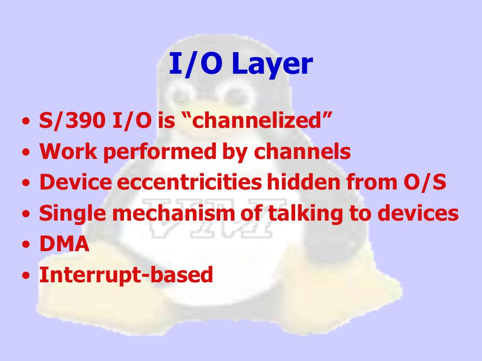S/390 I/O is channelized Work performed by channels Device eccentricities hidden from O/S Single mechanism of talking to devices DMA Interrupt-based