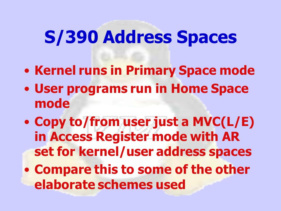 Kernel runs in Primary Space mode User programs run in Home Space mode Copy to/from user just a MVC(L/E) in Access Register mode with AR set for kernel/user address spaces Compare this to some of the other elaborate schemes used