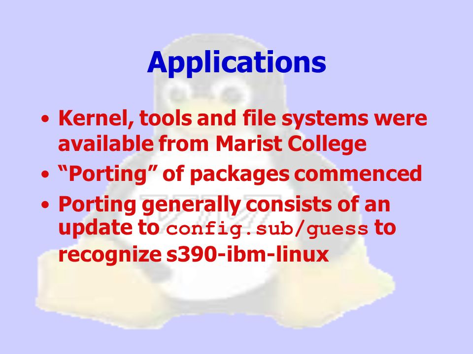 Kernel, tools and file systems were available from Marist College Porting of packages commenced Porting generally consists of an update to config.sub/guess to recognize s390-ibm-linux