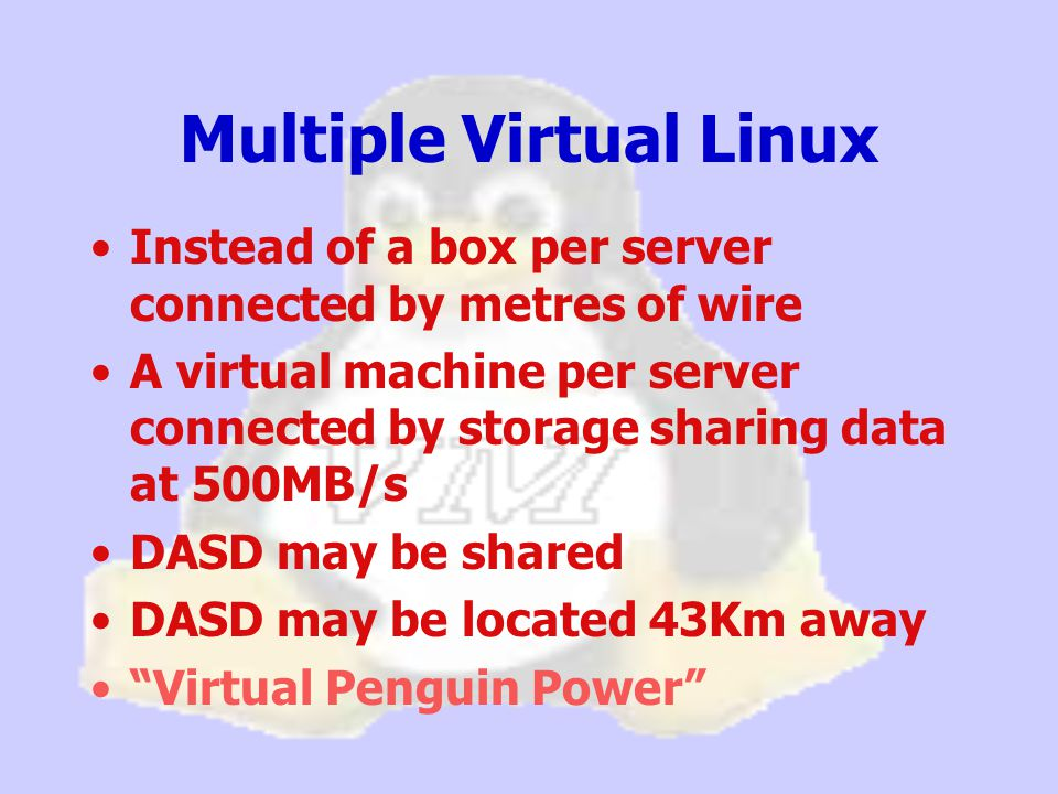 Multiple Virtual Linux Instead of a box per server connected by metres of wire A virtual machine per server connected by storage sharing data at 500MB/s DASD may be shared DASD may be located 43Km away Virtual Penguin Power