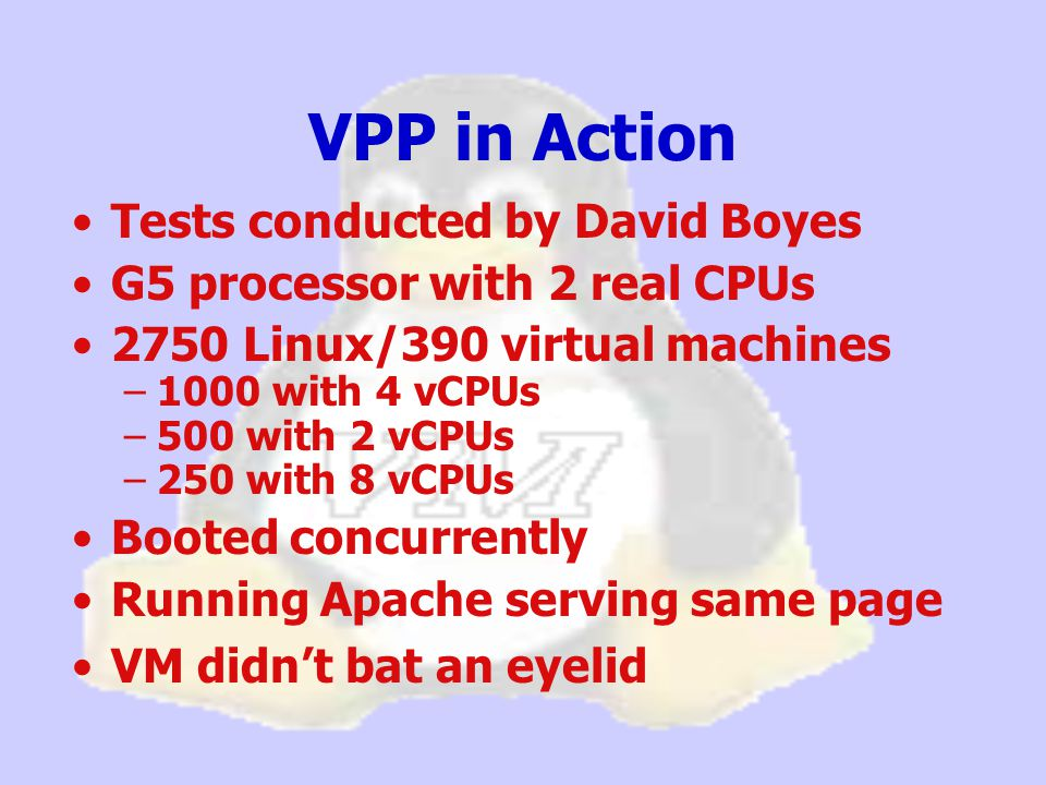 VPP in Action Tests conducted by David Boyes G5 processor with 2 real CPUs 2750 Linux/390 virtual machines –1000 with 4 vCPUs –500 with 2 vCPUs –250 with 8 vCPUs Booted concurrently Running Apache serving same page VM didn't bat an eyelid