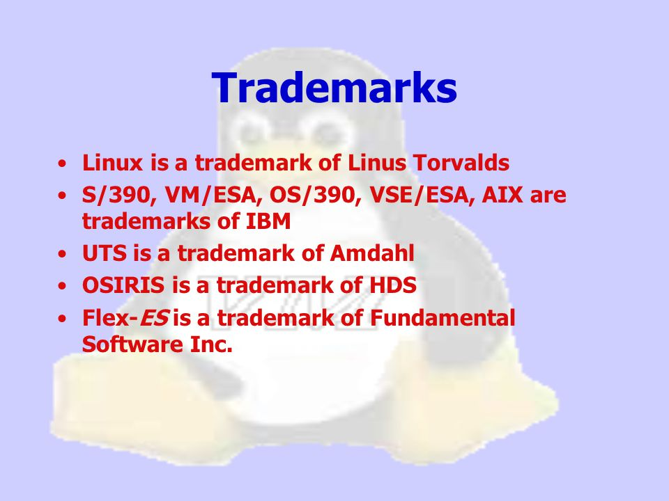 Trademarks Linux is a trademark of Linus Torvalds S/390, VM/ESA, OS/390, VSE/ESA, AIX are trademarks of IBM UTS is a trademark of Amdahl OSIRIS is a trademark of HDS Flex-ES is a trademark of Fundamental Software Inc.