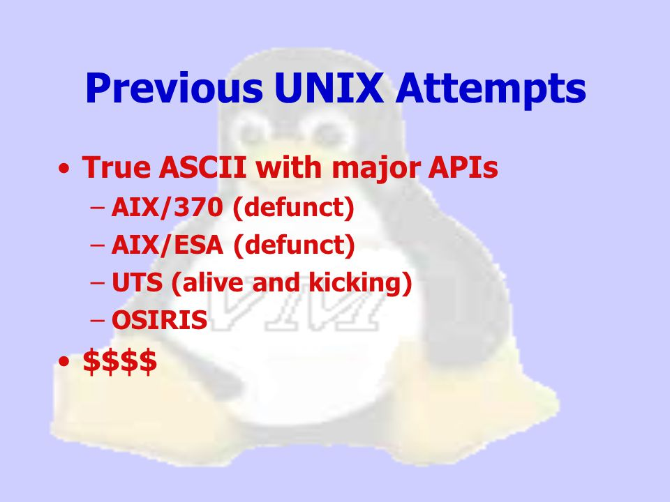 Previous UNIX Attempts True ASCII with major APIs –AIX/370 (defunct) –AIX/ESA (defunct) –UTS (alive and kicking) –OSIRIS $$$$