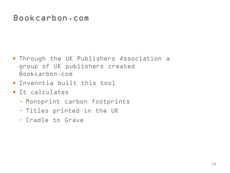 18 Bookcarbon.com Through the UK Publishers Association a group of UK publishers created Bookcarbon.com Invenntia built this tool It calculates –Monoprint carbon footprints –Titles printed in the UK –Cradle to Grave