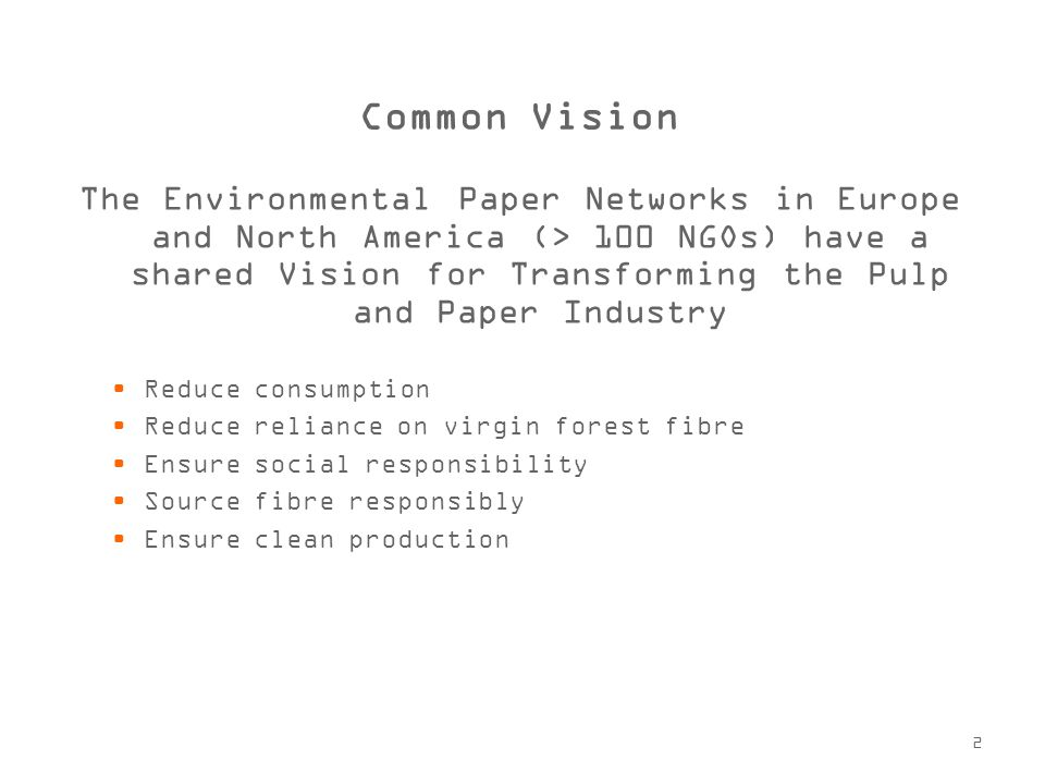 2 Common Vision The Environmental Paper Networks in Europe and North America (> 100 NGOs) have a shared Vision for Transforming the Pulp and Paper Industry Reduce consumption Reduce reliance on virgin forest fibre Ensure social responsibility Source fibre responsibly Ensure clean production