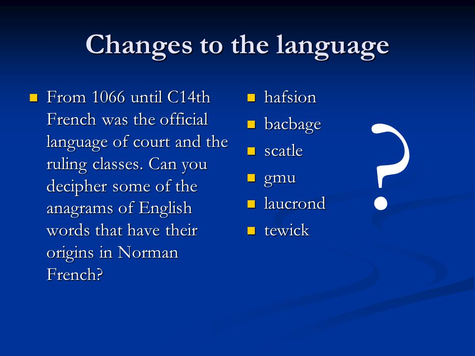 Changes to the language From 1066 until C14th French was the official language of court and the ruling classes.