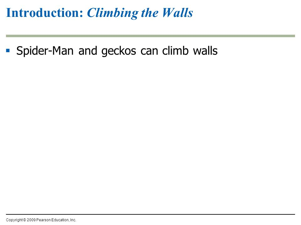 Introduction: Climbing the Walls  Spider-Man and geckos can climb walls Copyright © 2009 Pearson Education, Inc.
