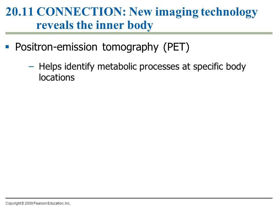  Positron-emission tomography (PET) –Helps identify metabolic processes at specific body locations Copyright © 2009 Pearson Education, Inc.