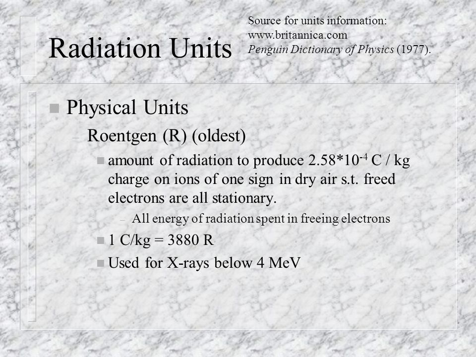 Radiation Units n Physical Units – Roentgen (R) (oldest) n amount of radiation to produce 2.58*10 -4 C / kg charge on ions of one sign in dry air s.t.
