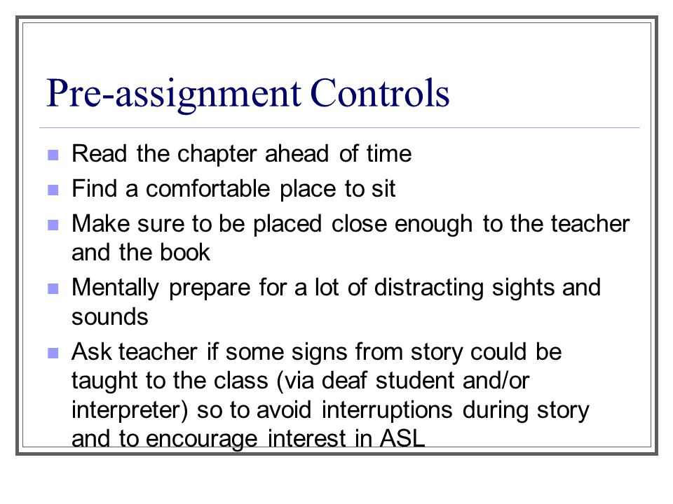 Pre-assignment Controls Read the chapter ahead of time Find a comfortable place to sit Make sure to be placed close enough to the teacher and the book Mentally prepare for a lot of distracting sights and sounds Ask teacher if some signs from story could be taught to the class (via deaf student and/or interpreter) so to avoid interruptions during story and to encourage interest in ASL