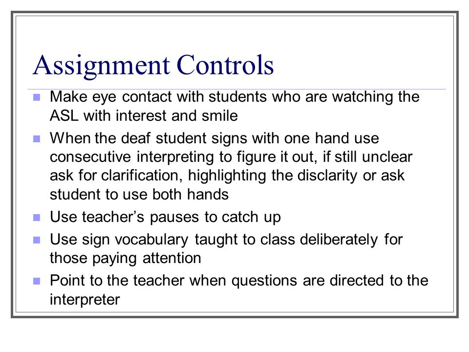 Assignment Controls Make eye contact with students who are watching the ASL with interest and smile When the deaf student signs with one hand use consecutive interpreting to figure it out, if still unclear ask for clarification, highlighting the disclarity or ask student to use both hands Use teacher's pauses to catch up Use sign vocabulary taught to class deliberately for those paying attention Point to the teacher when questions are directed to the interpreter