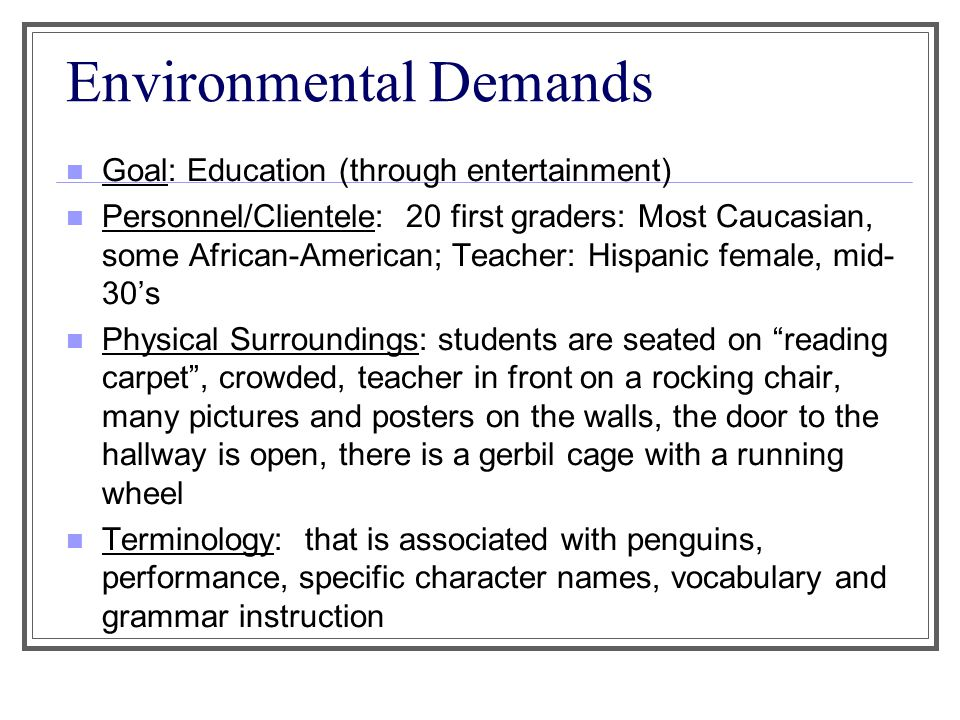 Environmental Demands Goal: Education (through entertainment) Personnel/Clientele: 20 first graders: Most Caucasian, some African-American; Teacher: Hispanic female, mid- 30's Physical Surroundings: students are seated on reading carpet , crowded, teacher in front on a rocking chair, many pictures and posters on the walls, the door to the hallway is open, there is a gerbil cage with a running wheel Terminology: that is associated with penguins, performance, specific character names, vocabulary and grammar instruction