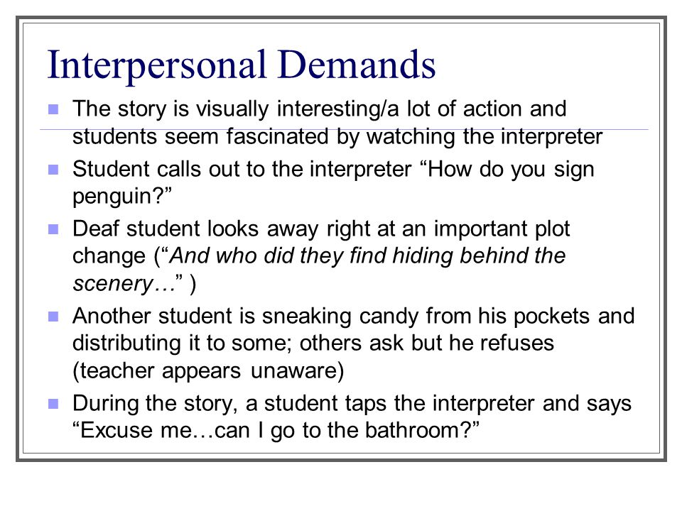 Interpersonal Demands The story is visually interesting/a lot of action and students seem fascinated by watching the interpreter Student calls out to the interpreter How do you sign penguin? Deaf student looks away right at an important plot change ( And who did they find hiding behind the scenery… ) Another student is sneaking candy from his pockets and distributing it to some; others ask but he refuses (teacher appears unaware) During the story, a student taps the interpreter and says Excuse me…can I go to the bathroom?