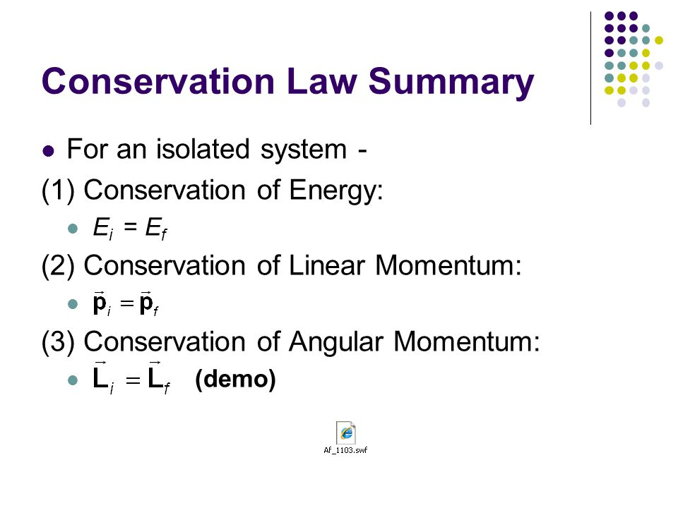 Conservation Law Summary For an isolated system - (1) Conservation of Energy: E i = E f (2) Conservation of Linear Momentum: (3) Conservation of Angul