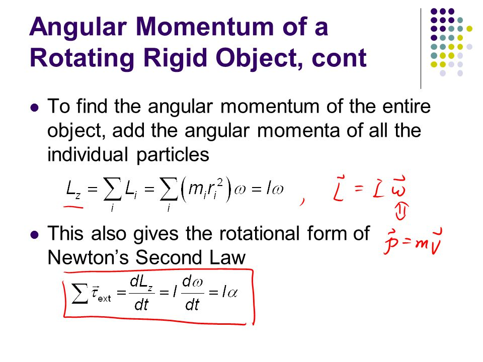 Angular Momentum of a Rotating Rigid Object, final The rotational form of Newton's Second Law is also valid for a rigid object rotating about a moving axis provided the moving axis: (1) passes through the center of mass (2) is a symmetry axis If a symmetrical object rotates about a fixed axis passing through its center of mass, the vector form holds: where is the total angular momentum measured with respect to the axis of rotation
